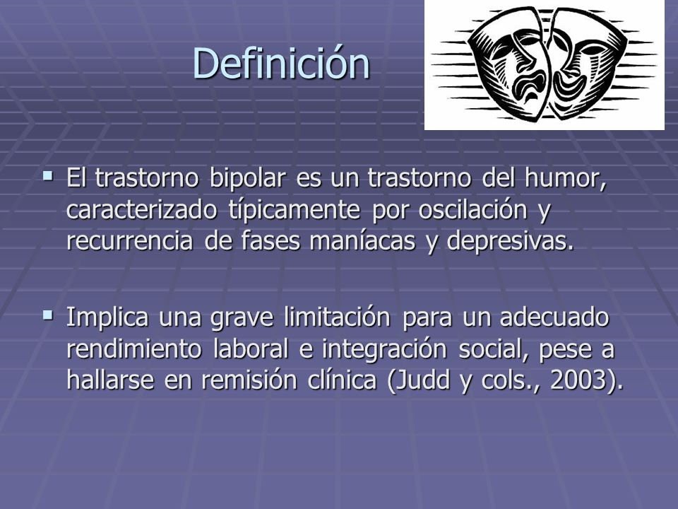 Definición El trastorno bipolar es un trastorno del humor, caracterizado típicamente por oscilación y recurrencia de fases maníacas y depresivas. El t