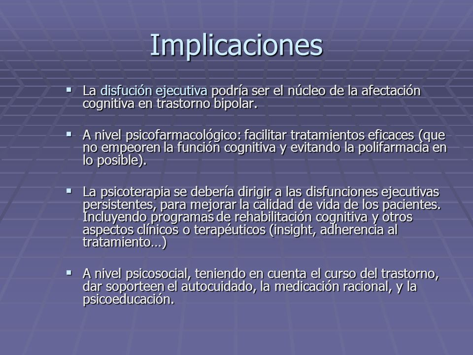 Implicaciones La disfución ejecutiva podría ser el núcleo de la afectación cognitiva en trastorno bipolar. La disfución ejecutiva podría ser el núcleo