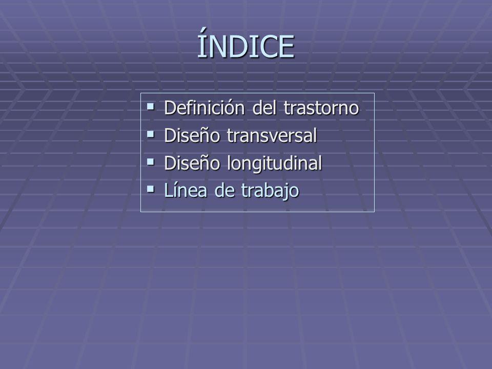 ÍNDICE Definición del trastorno Definición del trastorno Diseño transversal Diseño transversal Diseño longitudinal Diseño longitudinal Línea de trabaj