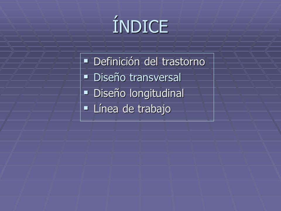 ÍNDICE Definición del trastorno Definición del trastorno Diseño transversal Diseño transversal Diseño longitudinal Diseño longitudinal Línea de trabajo Línea de trabajo