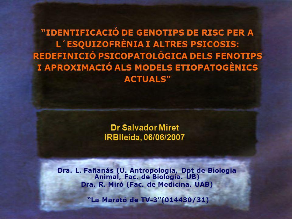 IDENTIFICACIÓ DE GENOTIPS DE RISC PER A L´ESQUIZOFRÈNIA I ALTRES PSICOSIS: REDEFINICIÓ PSICOPATOLÒGICA DELS FENOTIPS I APROXIMACIÓ ALS MODELS ETIOPATOGÈNICS ACTUALS Dra.