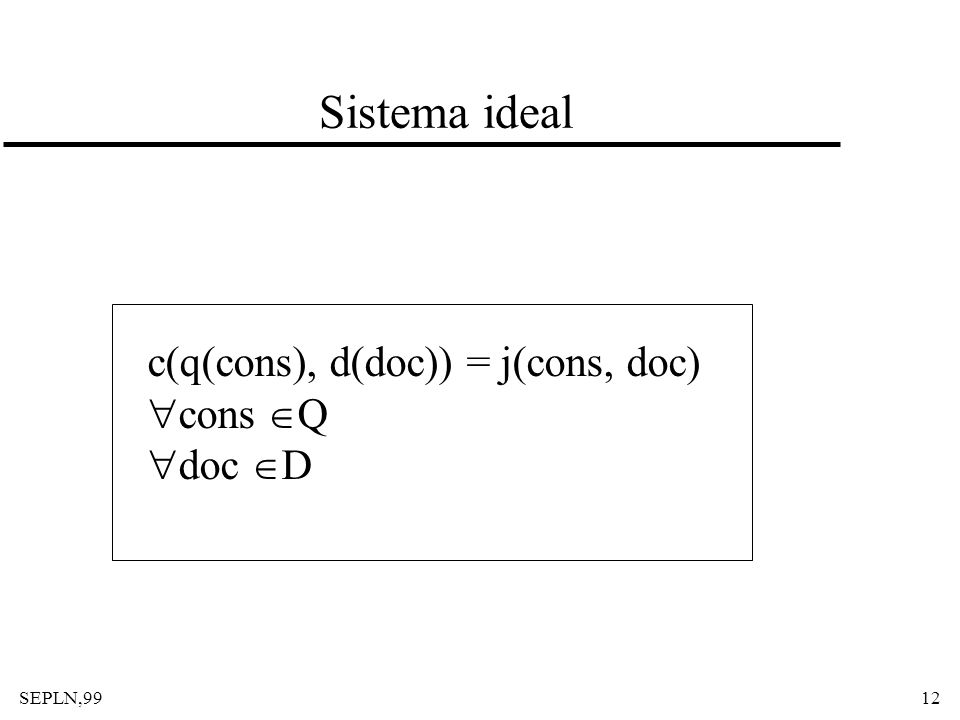 SEPLN,9912 Sistema ideal c(q(cons), d(doc)) = j(cons, doc) cons Q doc D