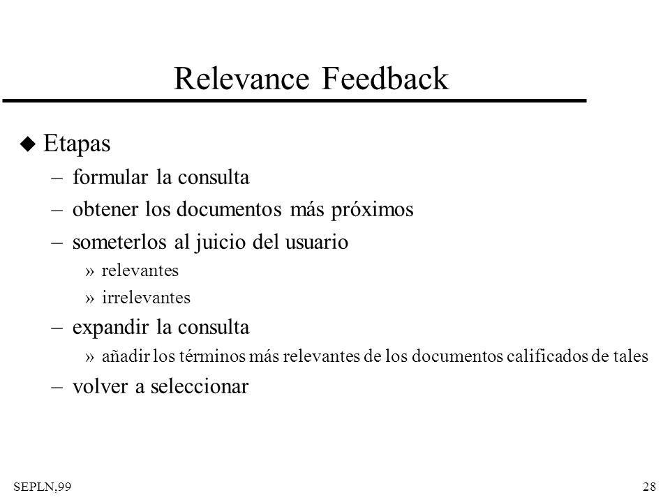 SEPLN,9928 Relevance Feedback u Etapas –formular la consulta –obtener los documentos más próximos –someterlos al juicio del usuario »relevantes »irrel