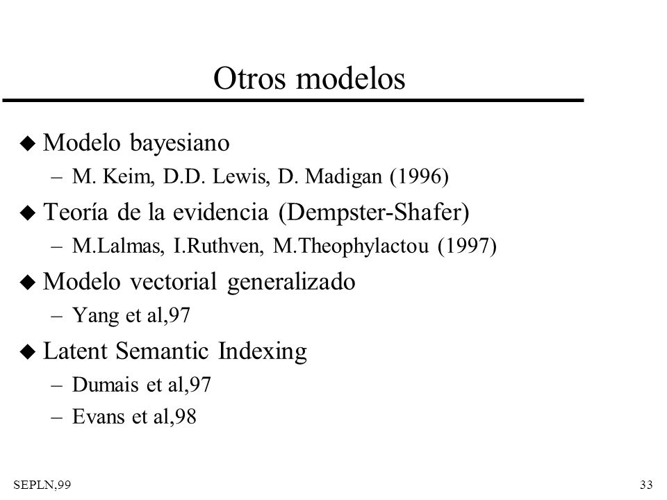 SEPLN,9933 Otros modelos u Modelo bayesiano –M. Keim, D.D. Lewis, D. Madigan (1996) u Teoría de la evidencia (Dempster-Shafer) –M.Lalmas, I.Ruthven, M