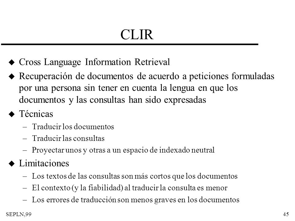 SEPLN,9945 CLIR u Cross Language Information Retrieval u Recuperación de documentos de acuerdo a peticiones formuladas por una persona sin tener en cu