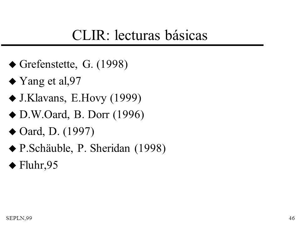SEPLN,9946 CLIR: lecturas básicas u Grefenstette, G. (1998) u Yang et al,97 u J.Klavans, E.Hovy (1999) u D.W.Oard, B. Dorr (1996) u Oard, D. (1997) u