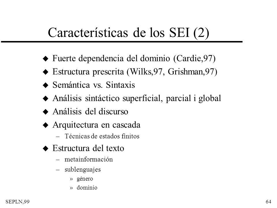 SEPLN,9964 Características de los SEI (2) u Fuerte dependencia del dominio (Cardie,97) u Estructura prescrita (Wilks,97, Grishman,97) u Semántica vs.