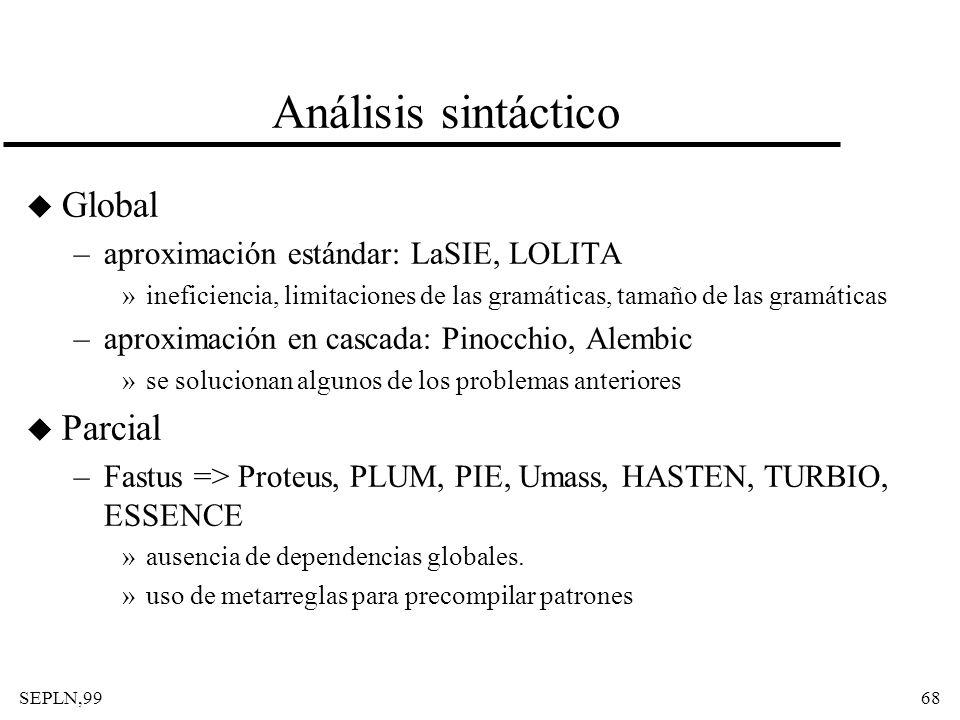 SEPLN,9968 Análisis sintáctico u Global –aproximación estándar: LaSIE, LOLITA »ineficiencia, limitaciones de las gramáticas, tamaño de las gramáticas