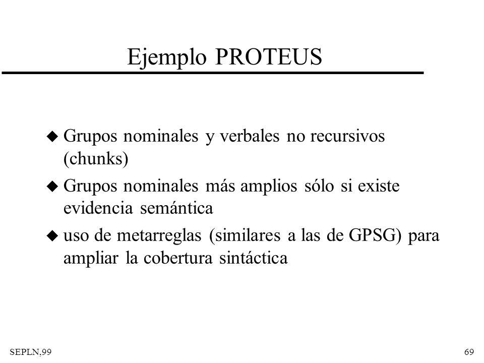 SEPLN,9969 Ejemplo PROTEUS u Grupos nominales y verbales no recursivos (chunks) u Grupos nominales más amplios sólo si existe evidencia semántica u us