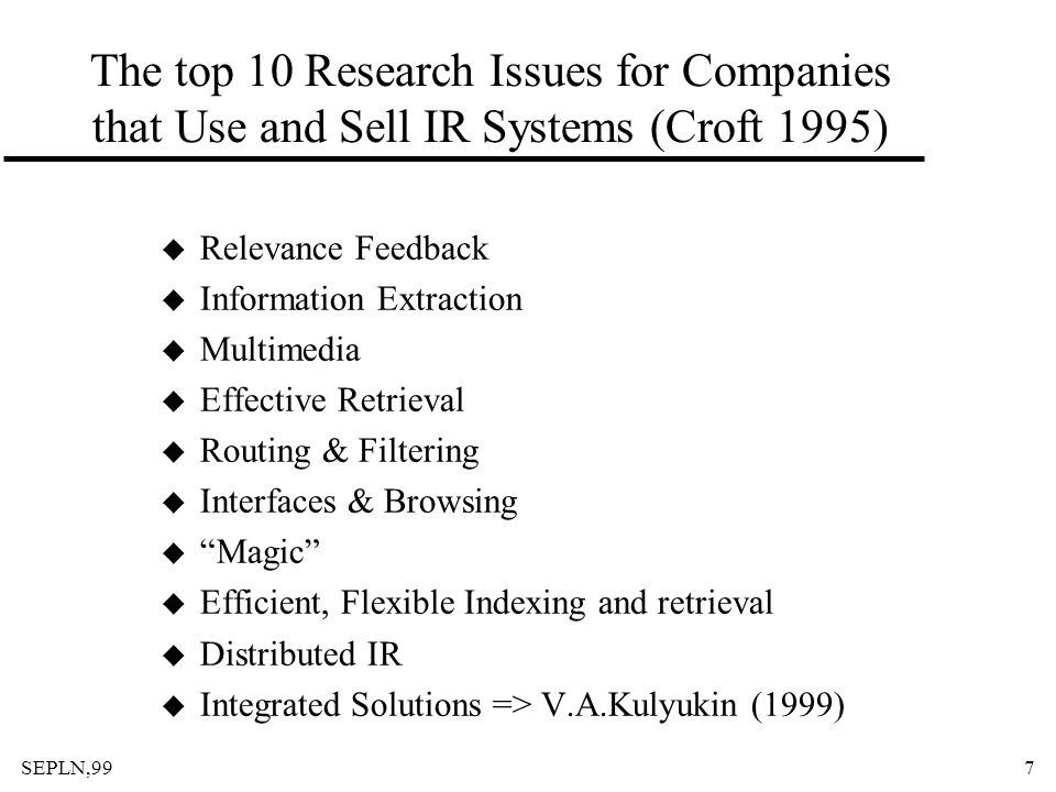 SEPLN,997 The top 10 Research Issues for Companies that Use and Sell IR Systems (Croft 1995) u Relevance Feedback u Information Extraction u Multimedi