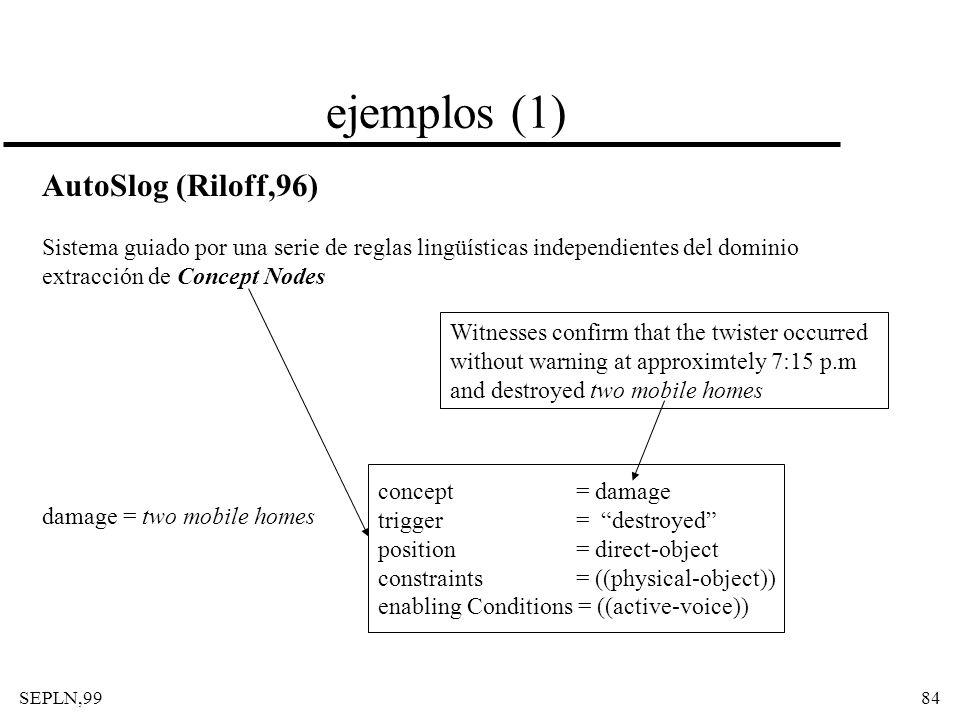 SEPLN,9984 ejemplos (1) AutoSlog (Riloff,96) Sistema guiado por una serie de reglas lingüísticas independientes del dominio extracción de Concept Node