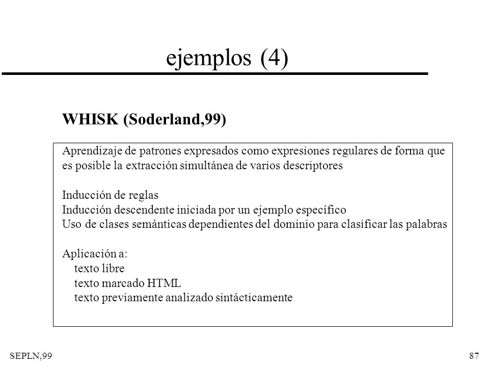 SEPLN,9987 ejemplos (4) WHISK (Soderland,99) Aprendizaje de patrones expresados como expresiones regulares de forma que es posible la extracción simul