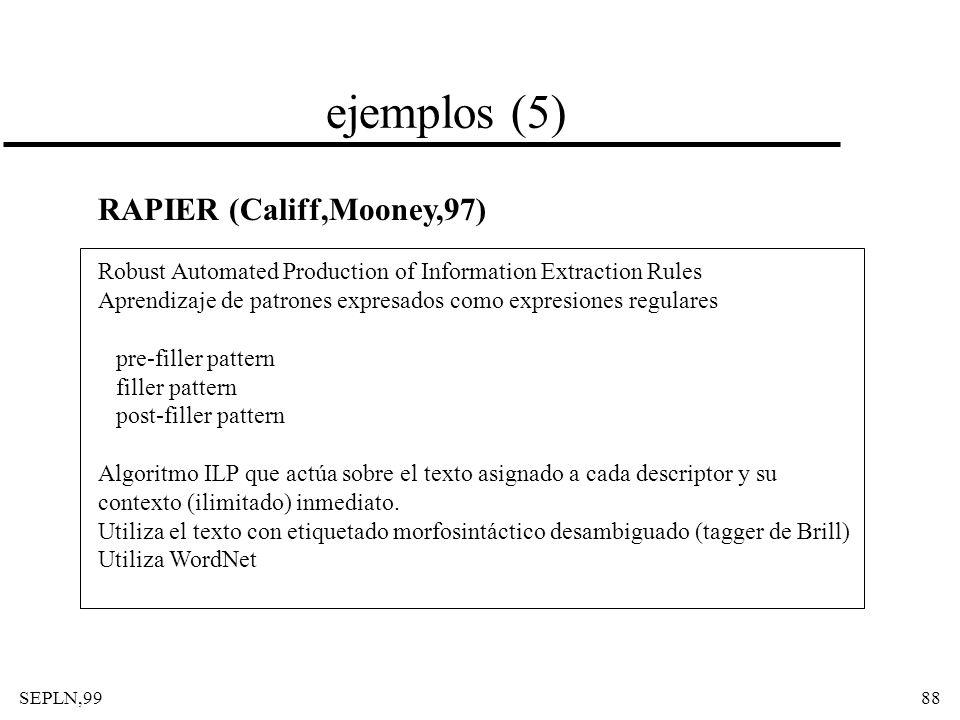 SEPLN,9988 ejemplos (5) RAPIER (Califf,Mooney,97) Robust Automated Production of Information Extraction Rules Aprendizaje de patrones expresados como