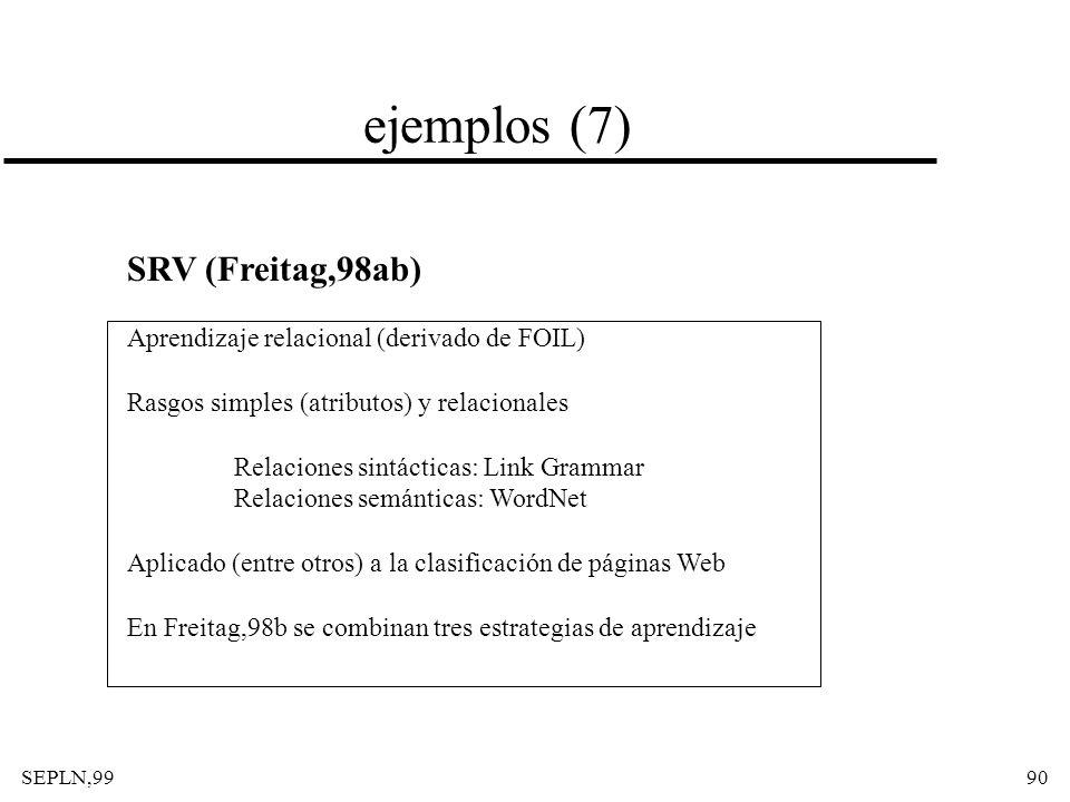 SEPLN,9990 ejemplos (7) SRV (Freitag,98ab) Aprendizaje relacional (derivado de FOIL) Rasgos simples (atributos) y relacionales Relaciones sintácticas: