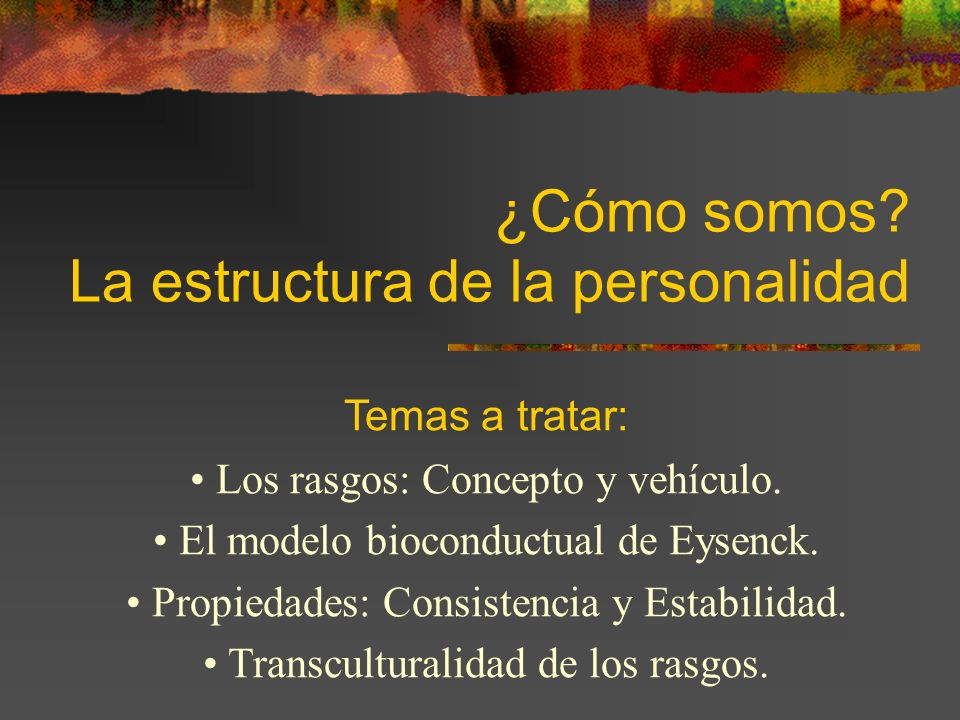 ¿Cómo somos? La estructura de la personalidad Temas a tratar: Los rasgos: Concepto y vehículo. El modelo bioconductual de Eysenck. Propiedades: Consis