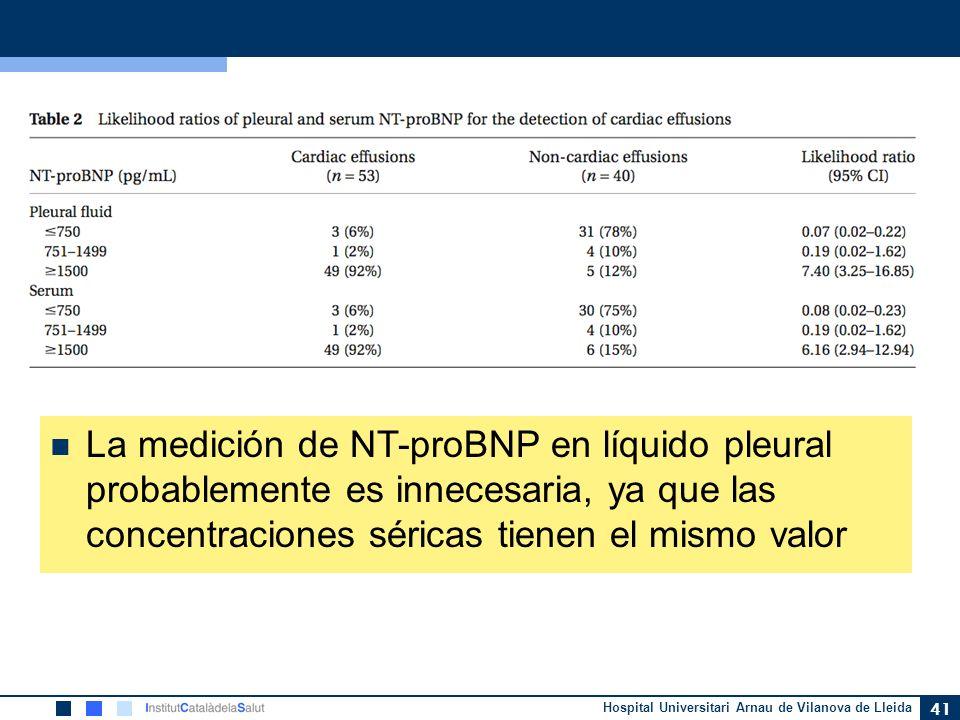 Hospital Universitari Arnau de Vilanova de Lleida 41 La medición de NT-proBNP en líquido pleural probablemente es innecesaria, ya que las concentracio