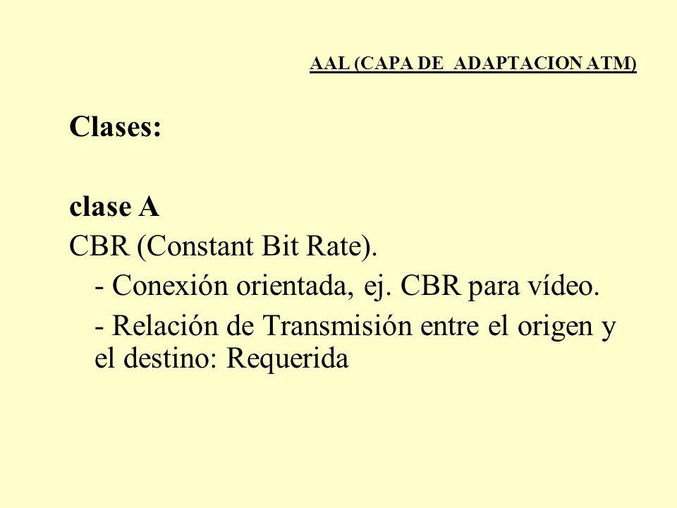 AAL (CAPA DE ADAPTACION ATM) Clases: clase A CBR (Constant Bit Rate). - Conexión orientada, ej. CBR para vídeo. - Relación de Transmisión entre el ori