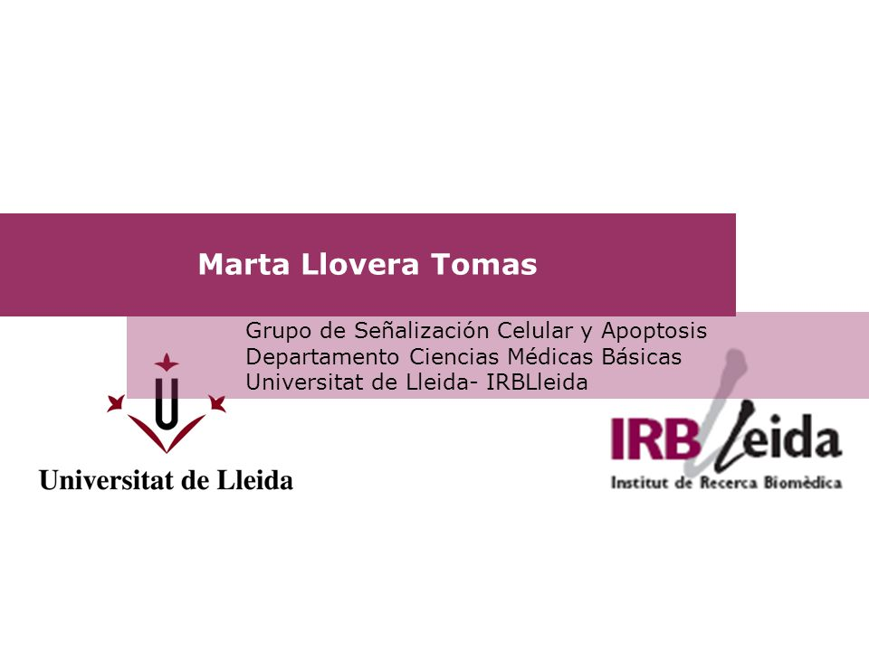 Marta Llovera Tomas Grupo de Señalización Celular y Apoptosis Departamento Ciencias Médicas Básicas Universitat de Lleida- IRBLleida