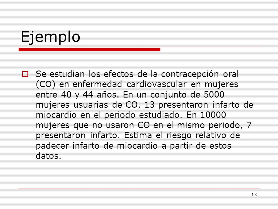 13 Ejemplo Se estudian los efectos de la contracepción oral (CO) en enfermedad cardiovascular en mujeres entre 40 y 44 años. En un conjunto de 5000 mu