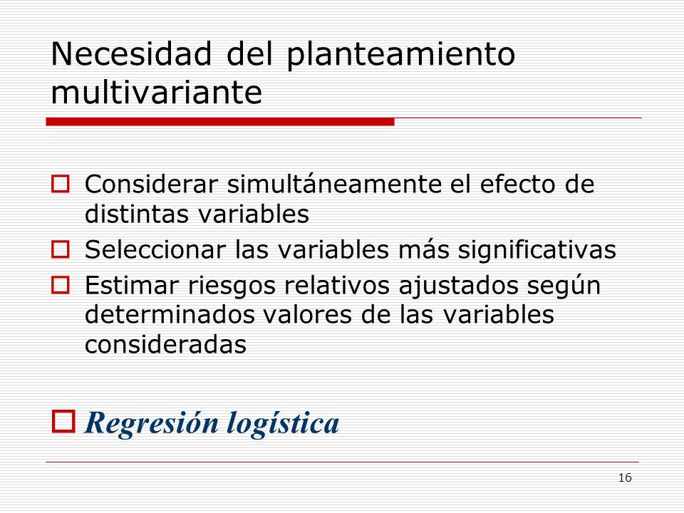 16 Necesidad del planteamiento multivariante Considerar simultáneamente el efecto de distintas variables Seleccionar las variables más significativas
