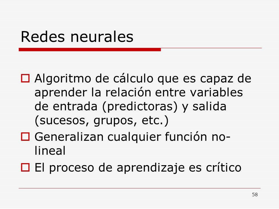 58 Redes neurales Algoritmo de cálculo que es capaz de aprender la relación entre variables de entrada (predictoras) y salida (sucesos, grupos, etc.)