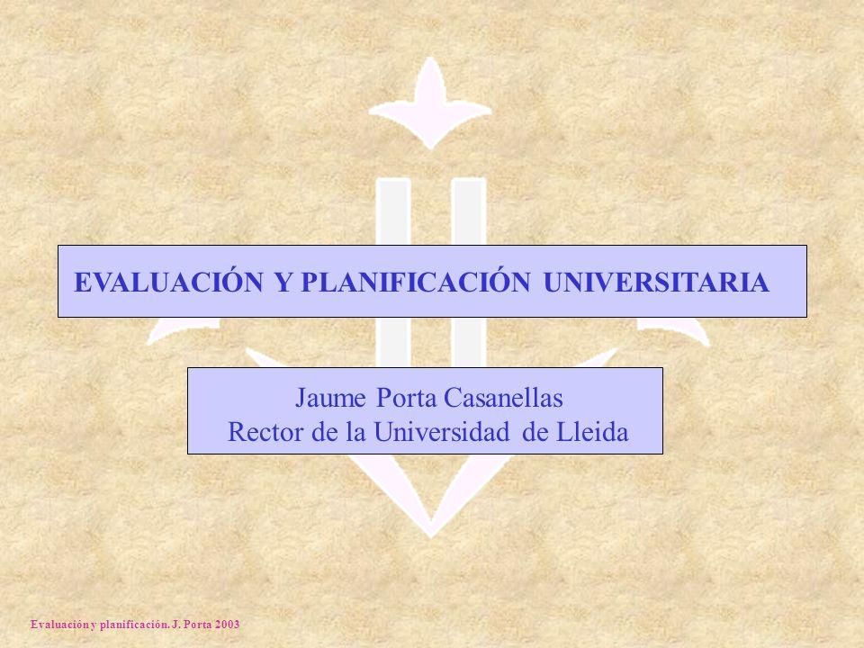 Evaluación y planificación. J. Porta 2003 EVALUACIÓN Y PLANIFICACIÓN UNIVERSITARIA Jaume Porta Casanellas Rector de la Universidad de Lleida