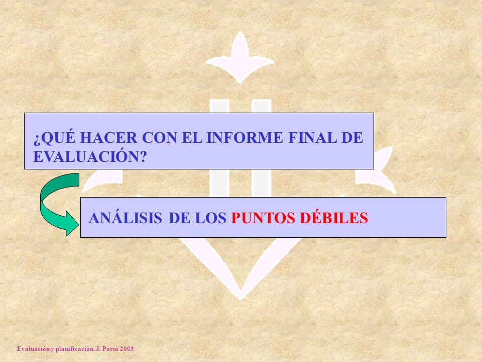 Evaluación y planificación. J. Porta 2003 ¿QUÉ HACER CON EL INFORME FINAL DE EVALUACIÓN.