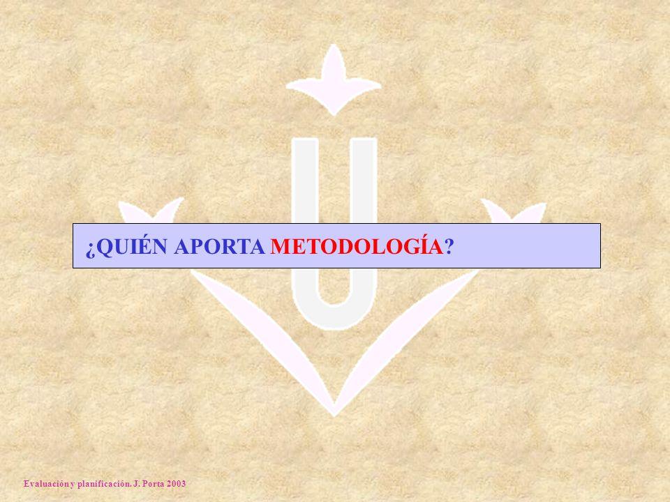 Evaluación y planificación. J. Porta 2003 ¿QUIÉN APORTA METODOLOGÍA