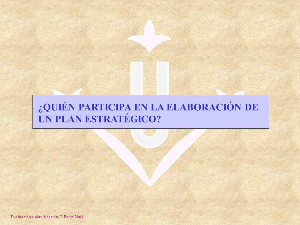 Evaluación y planificación. J. Porta 2003 ¿QUIÉN PARTICIPA EN LA ELABORACIÓN DE UN PLAN ESTRATÉGICO?