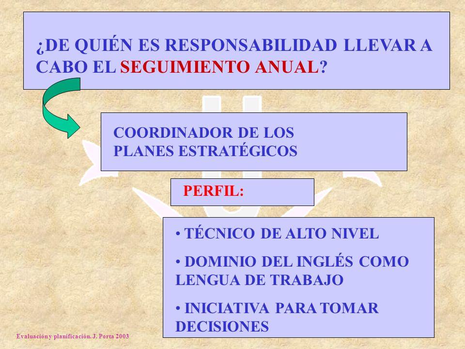 Evaluación y planificación. J. Porta 2003 ¿DE QUIÉN ES RESPONSABILIDAD LLEVAR A CABO EL SEGUIMIENTO ANUAL? COORDINADOR DE LOS PLANES ESTRATÉGICOS PERF