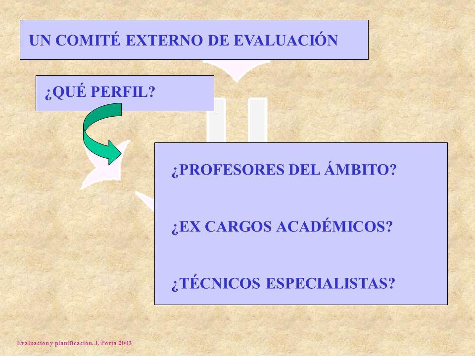 Evaluación y planificación. J. Porta 2003 UN COMITÉ EXTERNO DE EVALUACIÓN ¿QUÉ PERFIL? ¿PROFESORES DEL ÁMBITO? ¿EX CARGOS ACADÉMICOS? ¿TÉCNICOS ESPECI