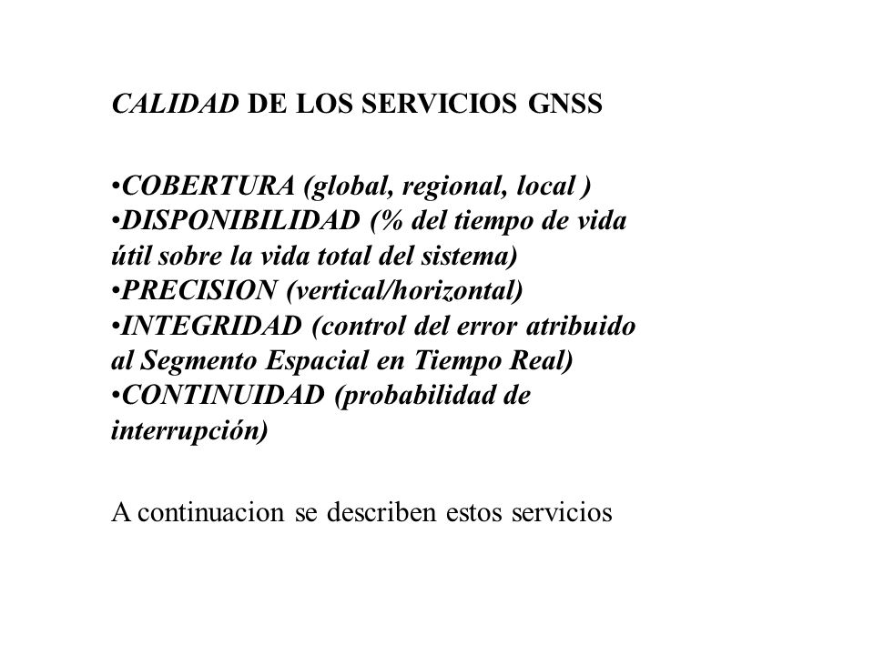 SERVICIOS DE NAVEGACION CIVIL CON INTEGRIDAD (SoL)FRECUENCIAS (Compartidas con los Servicios Abiertos)f(E5a) = 1176.45 Mhzf(E5b) = 1207.14 Mhzf(L1) = 1575.42 MhzCODIGOS PSEUDOALEATORIOSCi(E5a), Cq(E5a),Ci(E5b) and Cq(E5b) Chip rate = 10.23 Mhz, Longitud = 10230 chips Chip rate = 2.046 Mhz on a 2.046 Mhz sub-portadora (BOC(2,2)), Longitud = 10230 chipsTRANSMISION DE DATOS ESPECIFICOS DE ESTE SERVICIO EN EL MENSAJE DE NAVEGACION
