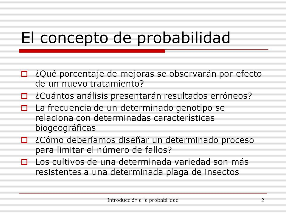 Introducción a la probabilidad2 El concepto de probabilidad ¿Qué porcentaje de mejoras se observarán por efecto de un nuevo tratamiento? ¿Cuántos anál