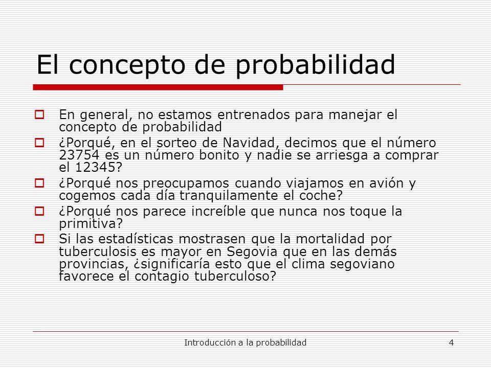Introducción a la probabilidad4 El concepto de probabilidad En general, no estamos entrenados para manejar el concepto de probabilidad ¿Porqué, en el
