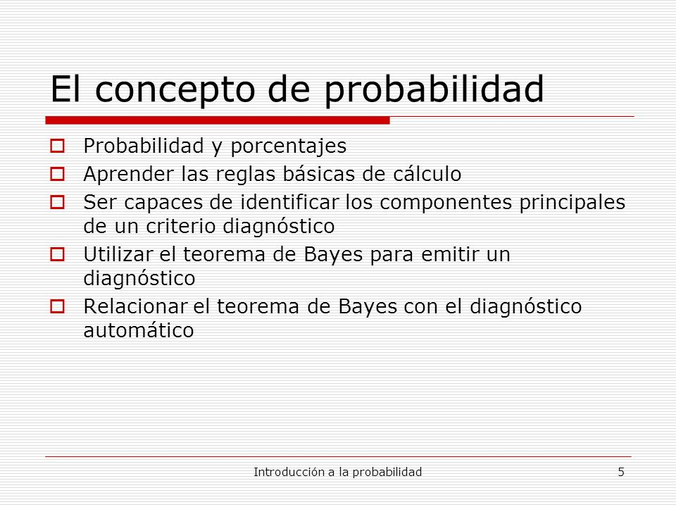 Introducción a la probabilidad5 El concepto de probabilidad Probabilidad y porcentajes Aprender las reglas básicas de cálculo Ser capaces de identific