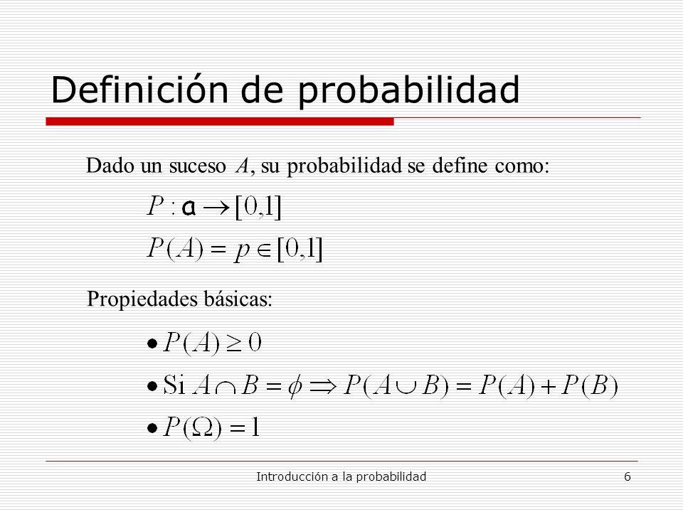 Introducción a la probabilidad6 Definición de probabilidad Dado un suceso A, su probabilidad se define como: Propiedades básicas: