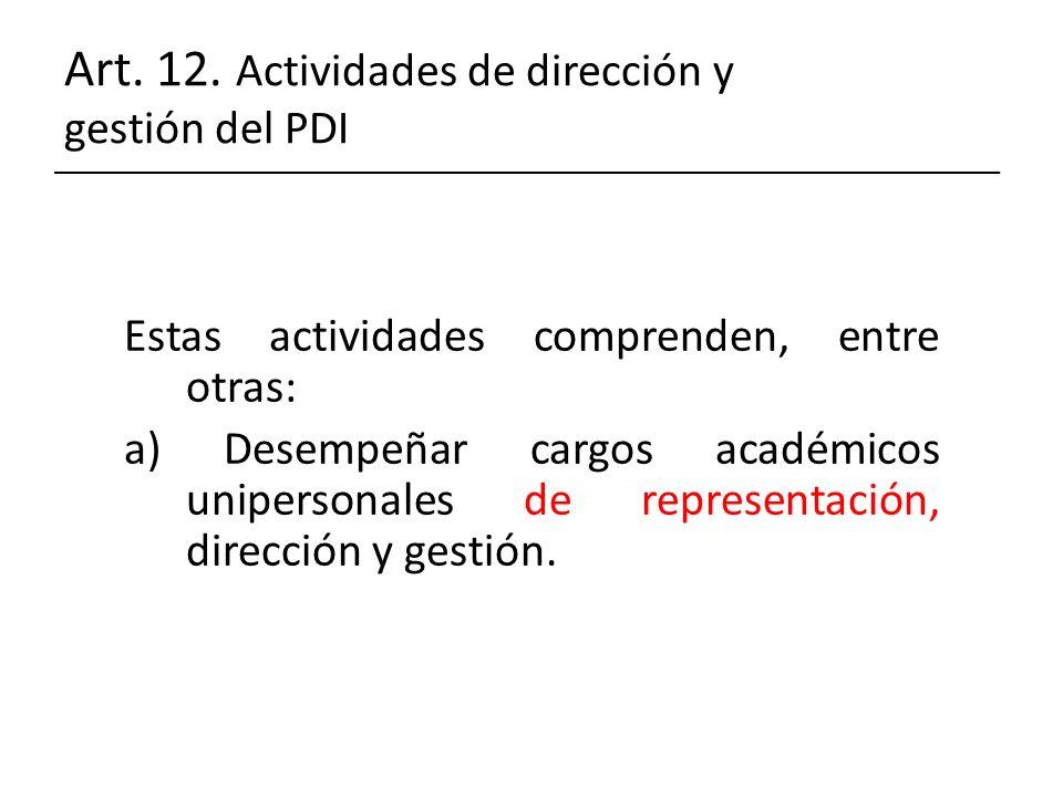 Art. 12. Actividades de dirección y gestión del PDI Estas actividades comprenden, entre otras: a) Desempeñar cargos académicos unipersonales de repres