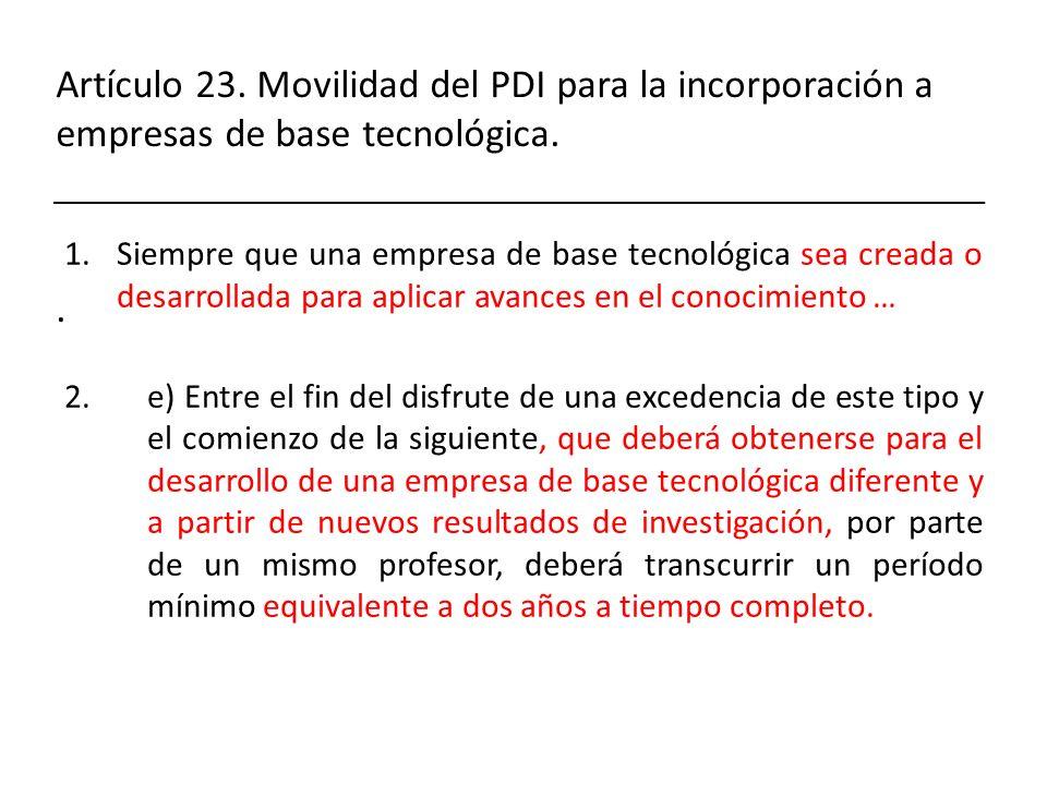 Artículo 23. Movilidad del PDI para la incorporación a empresas de base tecnológica.. 1.Siempre que una empresa de base tecnológica sea creada o desar