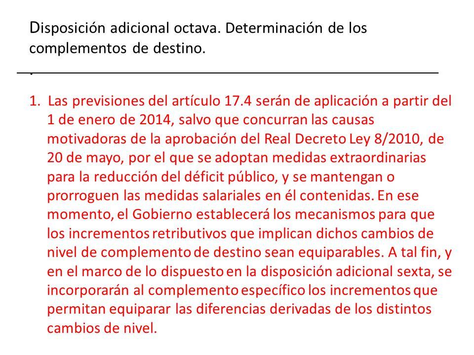 D isposición adicional octava. Determinación de los complementos de destino.. 1. Las previsiones del artículo 17.4 serán de aplicación a partir del 1