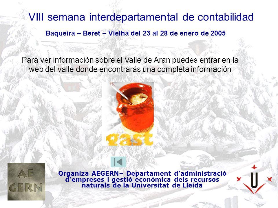 VIII semana interdepartamental de contabilidad Organiza AEGERN– Departament dadministració dempreses i gestió econòmica dels recursos naturals de la Universitat de Lleida Baqueira – Beret – Vielha del 23 al 28 de enero de 2005 Para ver información sobre el Valle de Aran puedes entrar en la web del valle donde encontrarás una completa información