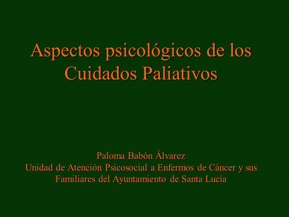 Aspectos psicológicos de los Cuidados Paliativos Paloma Babón Álvarez Unidad de Atención Psicosocial a Enfermos de Cáncer y sus Familiares del Ayuntam