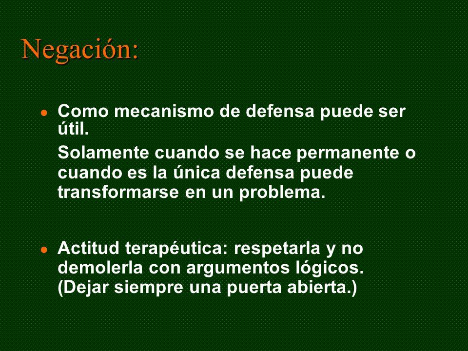 Negación: Como mecanismo de defensa puede ser útil. Solamente cuando se hace permanente o cuando es la única defensa puede transformarse en un problem