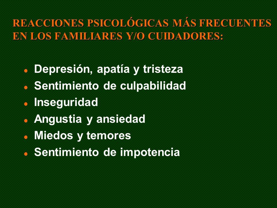 REACCIONES PSICOLÓGICAS MÁS FRECUENTES EN LOS FAMILIARES Y/O CUIDADORES: Depresión, apatía y tristeza Sentimiento de culpabilidad Inseguridad Angustia