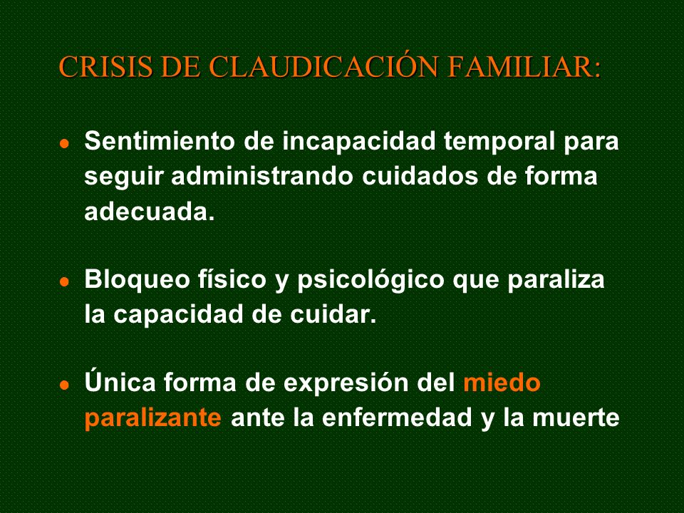 CRISIS DE CLAUDICACIÓN FAMILIAR: Sentimiento de incapacidad temporal para seguir administrando cuidados de forma adecuada. Bloqueo físico y psicológic