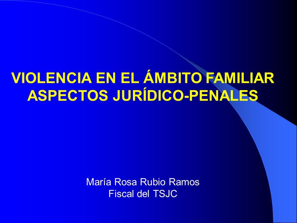 VIOLENCIA EN EL ÁMBITO FAMILIAR ASPECTOS JURÍDICO-PENALES María Rosa Rubio Ramos Fiscal del TSJC