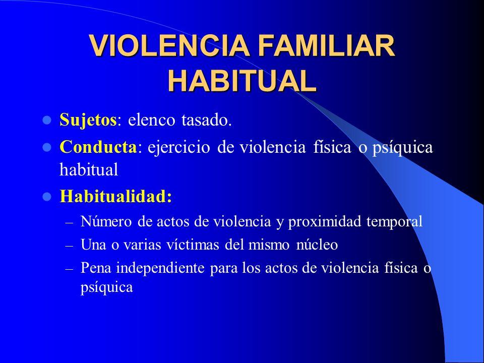 VIOLENCIA FAMILIAR HABITUAL Sujetos: elenco tasado. Conducta: ejercicio de violencia física o psíquica habitual Habitualidad: – Número de actos de vio