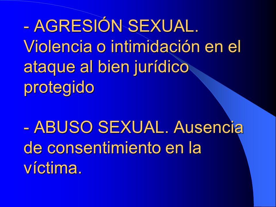 - - AGRESIÓN SEXUAL. Violencia o intimidación en el ataque al bien jurídico protegido - ABUSO SEXUAL. Ausencia de consentimiento en la víctima.