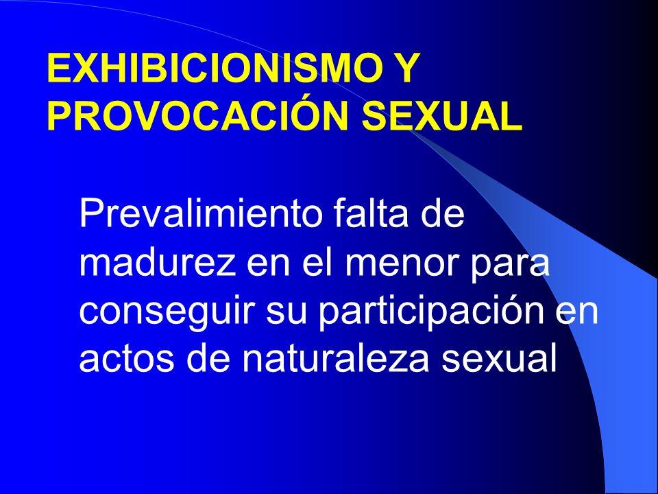 EXHIBICIONISMO Y PROVOCACIÓN SEXUAL Prevalimiento falta de madurez en el menor para conseguir su participación en actos de naturaleza sexual