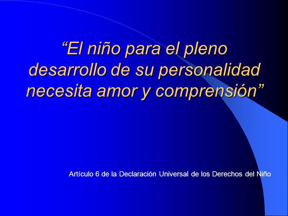 Artículo 6 de la Declaración Universal de los Derechos del Niño El niño para el pleno desarrollo de su personalidad necesita amor y comprensión
