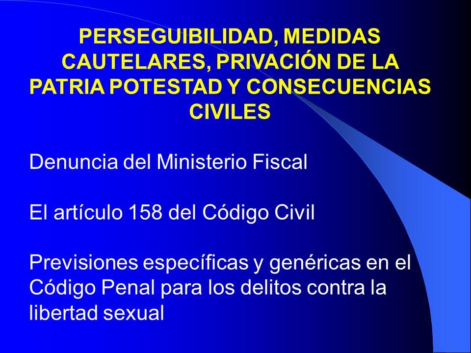 PERSEGUIBILIDAD, MEDIDAS CAUTELARES, PRIVACIÓN DE LA PATRIA POTESTAD Y CONSECUENCIAS CIVILES Denuncia del Ministerio Fiscal El artículo 158 del Código